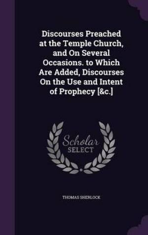 Discourses Preached at the Temple Church, and on Several Occasions. to Which Are Added, Discourses on the Use and Intent of Prophecy [&C.]