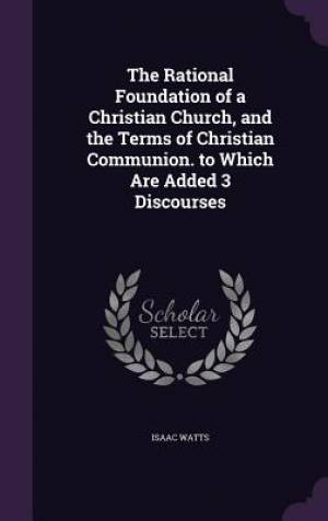 The Rational Foundation of a Christian Church, and the Terms of Christian Communion. to Which Are Added 3 Discourses
