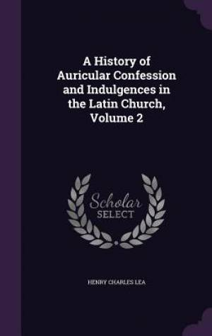A History of Auricular Confession and Indulgences in the Latin Church, Volume 2