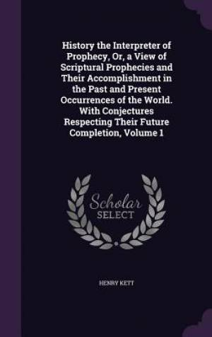 History the Interpreter of Prophecy, Or, a View of Scriptural Prophecies and Their Accomplishment in the Past and Present Occurrences of the World. with Conjectures Respecting Their Future Completion, Volume 1