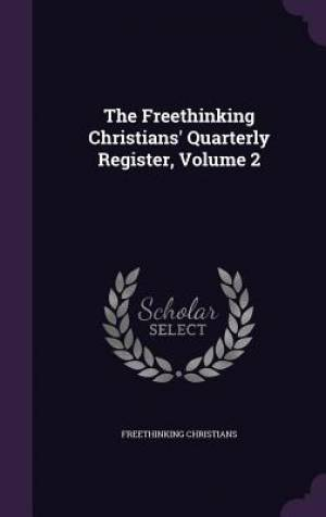 The Freethinking Christians' Quarterly Register, Volume 2