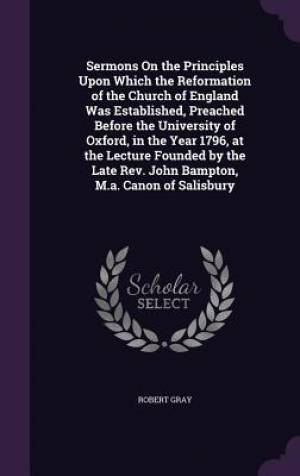 Sermons on the Principles Upon Which the Reformation of the Church of England Was Established, Preached Before the University of Oxford, in the Year 1796, at the Lecture Founded by the Late REV. John Bampton, M.A. Canon of Salisbury