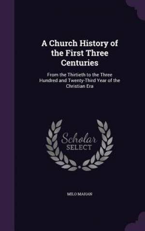 A Church History of the First Three Centuries