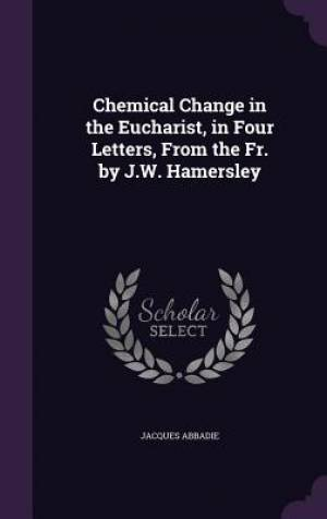 Chemical Change in the Eucharist, in Four Letters, from the Fr. by J.W. Hamersley