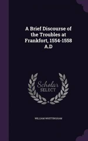 A Brief Discourse of the Troubles at Frankfort, 1554-1558 A.D