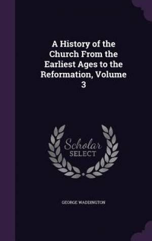 A History of the Church from the Earliest Ages to the Reformation, Volume 3