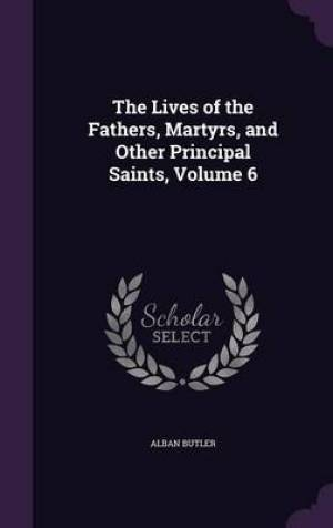 The Lives of the Fathers, Martyrs, and Other Principal Saints, Volume 6
