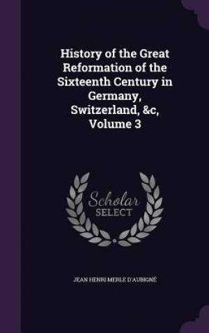 History of the Great Reformation of the Sixteenth Century in Germany, Switzerland, &C, Volume 3