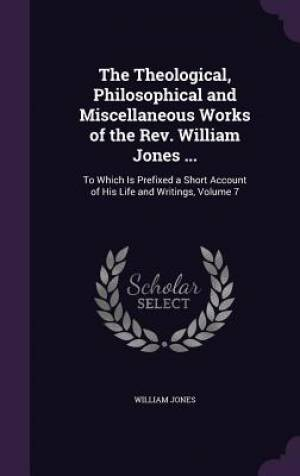 The Theological, Philosophical and Miscellaneous Works of the REV. William Jones ...