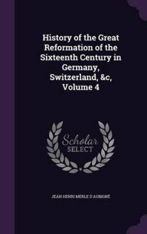 History of the Great Reformation of the Sixteenth Century in Germany, Switzerland, &C, Volume 4