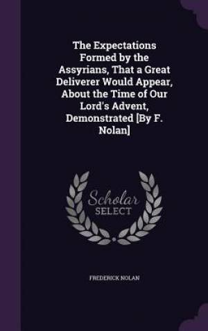 The Expectations Formed by the Assyrians, That a Great Deliverer Would Appear, about the Time of Our Lord's Advent, Demonstrated [By F. Nolan]