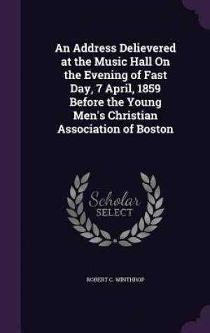 An Address Delievered at the Music Hall on the Evening of Fast Day, 7 April, 1859 Before the Young Men's Christian Association of Boston