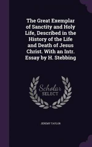 The Great Exemplar of Sanctity and Holy Life, Described in the History of the Life and Death of Jesus Christ. with an Intr. Essay by H. Stebbing