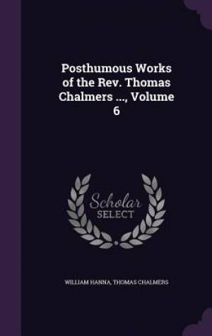 Posthumous Works of the REV. Thomas Chalmers ..., Volume 6