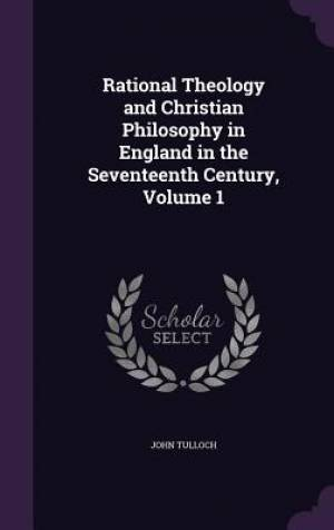 Rational Theology and Christian Philosophy in England in the Seventeenth Century, Volume 1