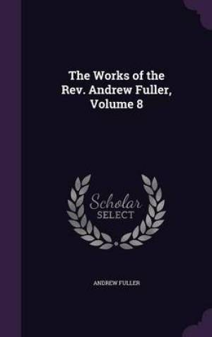 The Works of the REV. Andrew Fuller, Volume 8