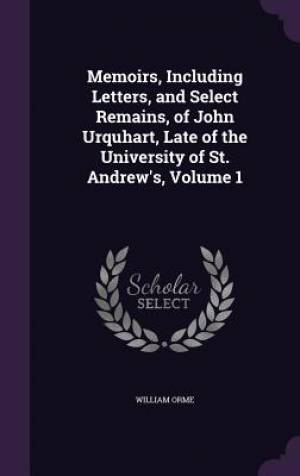 Memoirs, Including Letters, and Select Remains, of John Urquhart, Late of the University of St. Andrew's, Volume 1