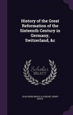 History of the Great Reformation of the Sixteenth Century in Germany, Switzerland, &C