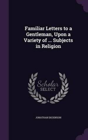 Familiar Letters to a Gentleman, Upon a Variety of ... Subjects in Religion