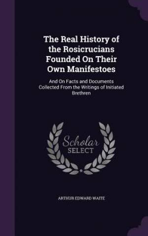 The Real History of the Rosicrucians Founded on Their Own Manifestoes