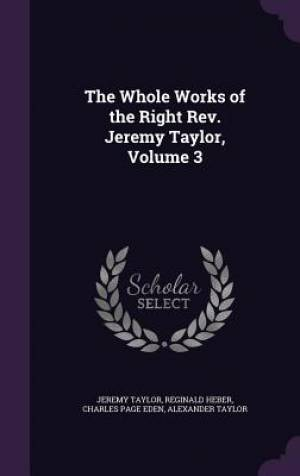 The Whole Works of the Right REV. Jeremy Taylor, Volume 3