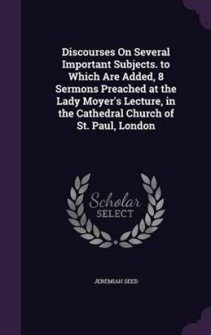 Discourses on Several Important Subjects. to Which Are Added, 8 Sermons Preached at the Lady Moyer's Lecture, in the Cathedral Church of St. Paul, London