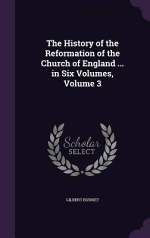 The History of the Reformation of the Church of England ... in Six Volumes, Volume 3
