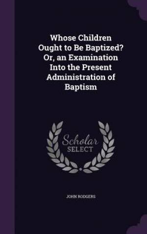 Whose Children Ought to Be Baptized? Or, an Examination Into the Present Administration of Baptism