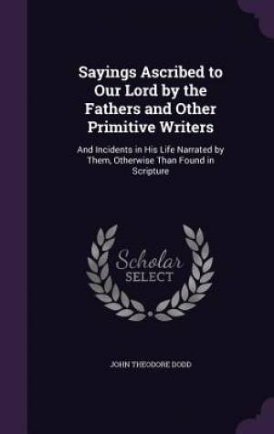 Sayings Ascribed to Our Lord by the Fathers and Other Primitive Writers