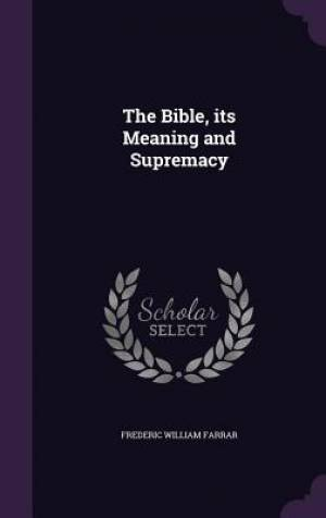 The Bible, Its Meaning and Supremacy