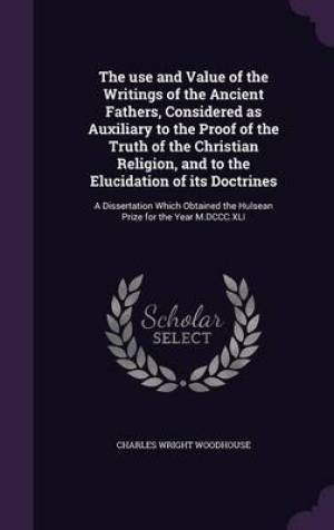 The Use and Value of the Writings of the Ancient Fathers, Considered as Auxiliary to the Proof of the Truth of the Christian Religion, and to the Elucidation of Its Doctrines
