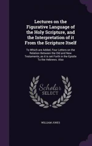 Lectures on the Figurative Language of the Holy Scripture, and the Interpretation of It from the Scripture Itself