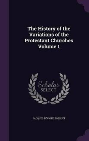 The History of the Variations of the Protestant Churches Volume 1