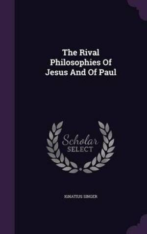The Rival Philosophies of Jesus and of Paul