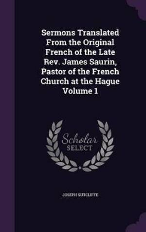 Sermons Translated from the Original French of the Late REV. James Saurin, Pastor of the French Church at the Hague Volume 1