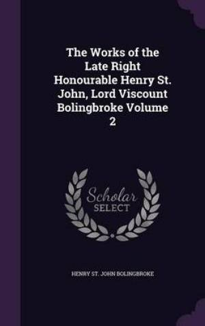 The Works of the Late Right Honourable Henry St. John, Lord Viscount Bolingbroke Volume 2