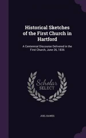Historical Sketches of the First Church in Hartford
