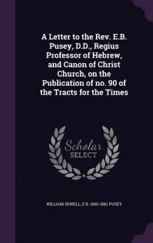A Letter to the REV. E.B. Pusey, D.D., Regius Professor of Hebrew, and Canon of Christ Church, on the Publication of No. 90 of the Tracts for the Times