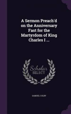 A Sermon Preach'd on the Anniversary Fast for the Martyrdom of King Charles I ...