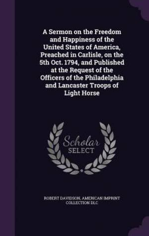 A Sermon on the Freedom and Happiness of the United States of America, Preached in Carlisle, on the 5th Oct. 1794, and Published at the Request of the Officers of the Philadelphia and Lancaster Troops of Light Horse