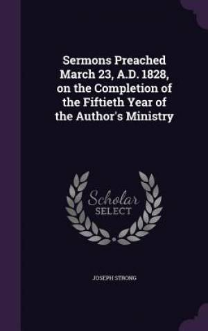 Sermons Preached March 23, A.D. 1828, on the Completion of the Fiftieth Year of the Author's Ministry