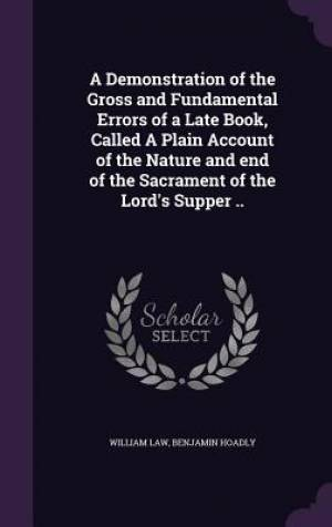 A Demonstration of the Gross and Fundamental Errors of a Late Book, Called a Plain Account of the Nature and End of the Sacrament of the Lord's Supper ..