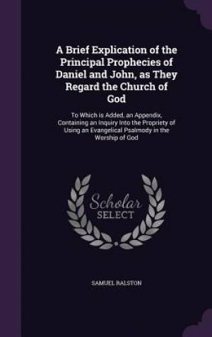 A Brief Explication of the Principal Prophecies of Daniel and John, as They Regard the Church of God