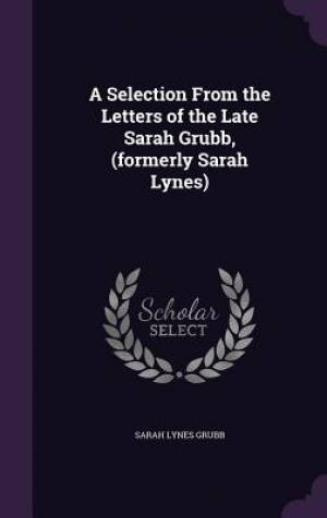A Selection from the Letters of the Late Sarah Grubb, (Formerly Sarah Lynes)