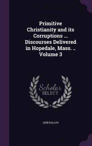 Primitive Christianity and Its Corruptions ... Discourses Delivered in Hopedale, Mass. .. Volume 3