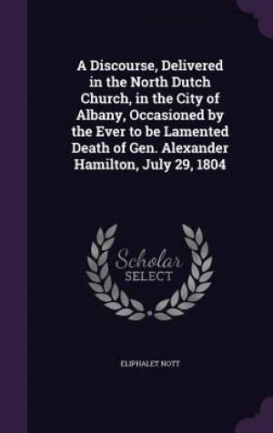 A Discourse, Delivered in the North Dutch Church, in the City of Albany, Occasioned by the Ever to Be Lamented Death of Gen. Alexander Hamilton, July 29, 1804