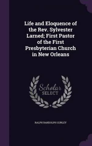 Life and Eloquence of the REV. Sylvester Larned; First Pastor of the First Presbyterian Church in New Orleans