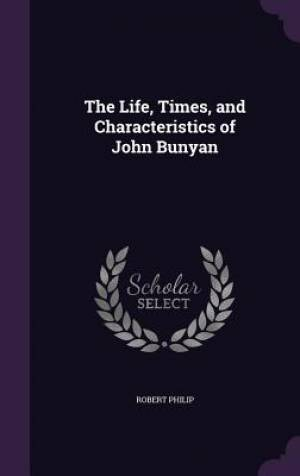 The Life, Times, and Characteristics of John Bunyan