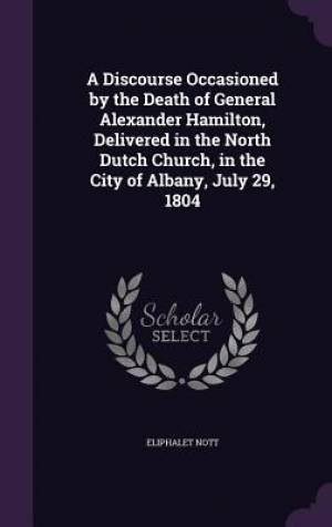 A Discourse Occasioned by the Death of General Alexander Hamilton, Delivered in the North Dutch Church, in the City of Albany, July 29, 1804