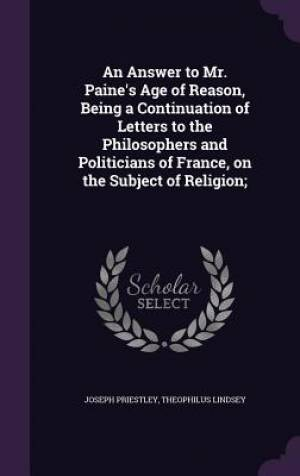 An Answer to Mr. Paine's Age of Reason, Being a Continuation of Letters to the Philosophers and Politicians of France, on the Subject of Religion;